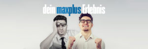 dein Maxplus Erlebnis